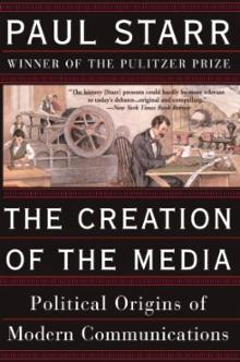 The Creation of the Media: Political Origins of Modern Communication